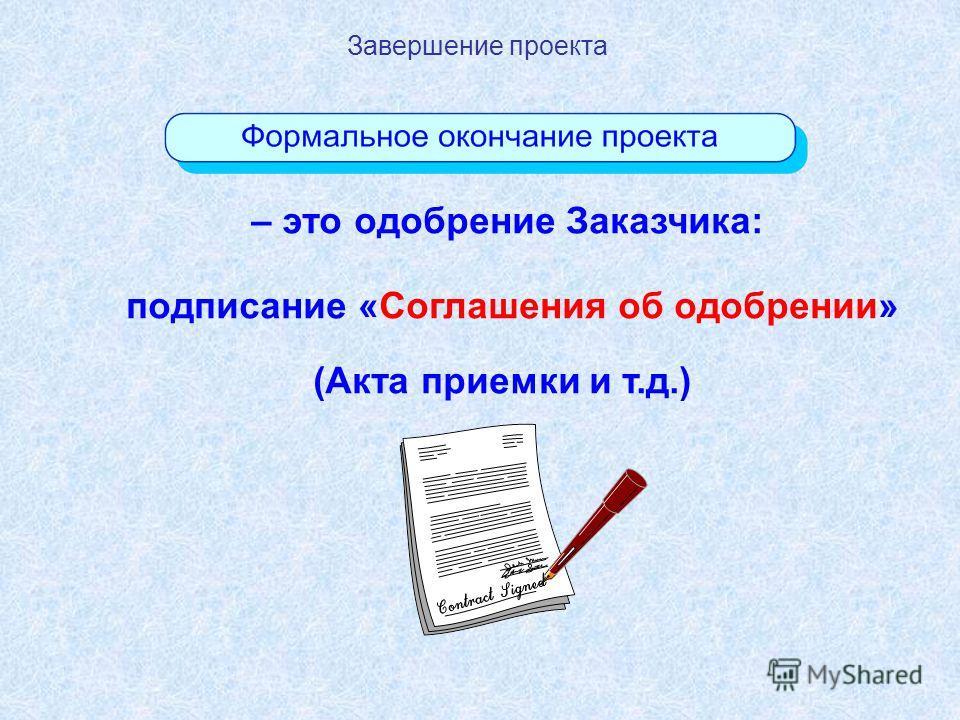Завершение проекта – это одобрение Заказчика: подписание «Соглашения об одобрении» (Акта приемки и т.д.)