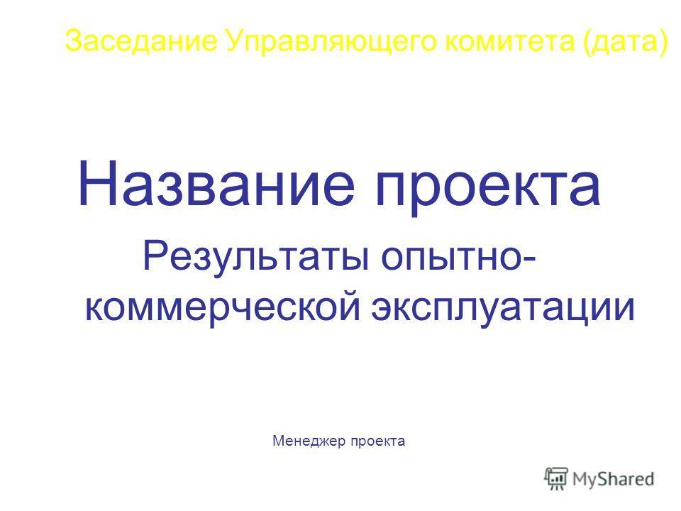 Заседание Управляющего комитета (дата) Название проекта Результаты опытно- коммерческой эксплуатации Менеджер проекта