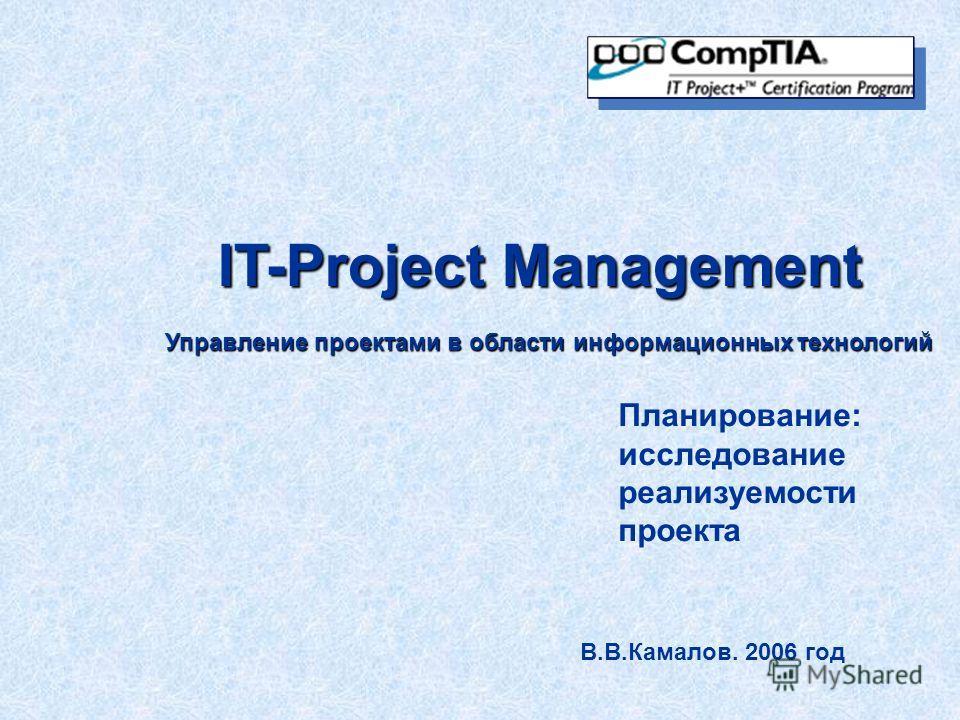 IT-Project Management Управление проектами в области информационных технологий В.В.Камалов. 2006 год Планирование: исследование реализуемости проекта