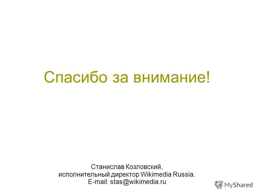 Спасибо за внимание! Станислав Козловский, исполнительный директор Wikimedia Russia. E-mail: stas@wikimedia.ru