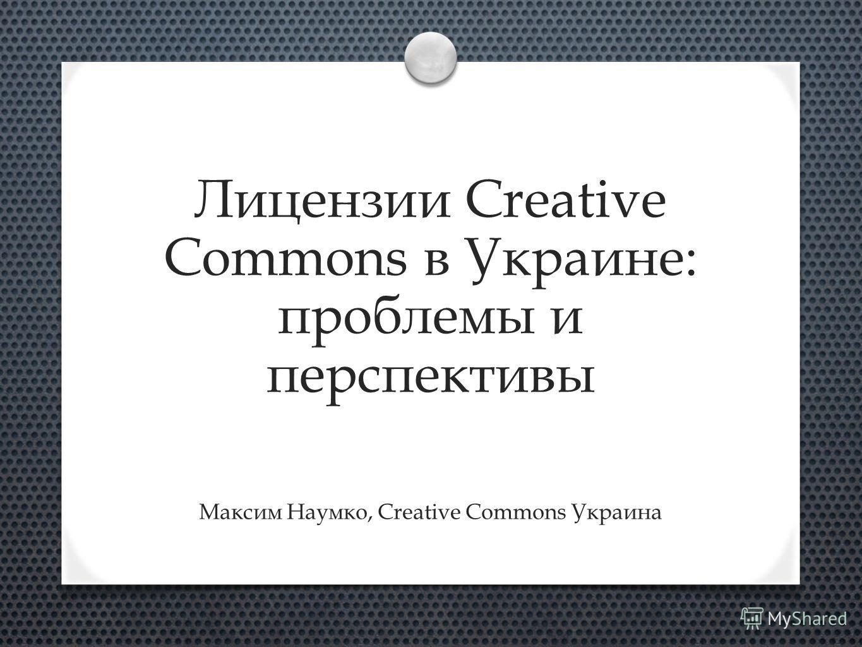 Лицензии Creative Commons в Украине: проблемы и перспективы Максим Наумко, Creative Commons Украина
