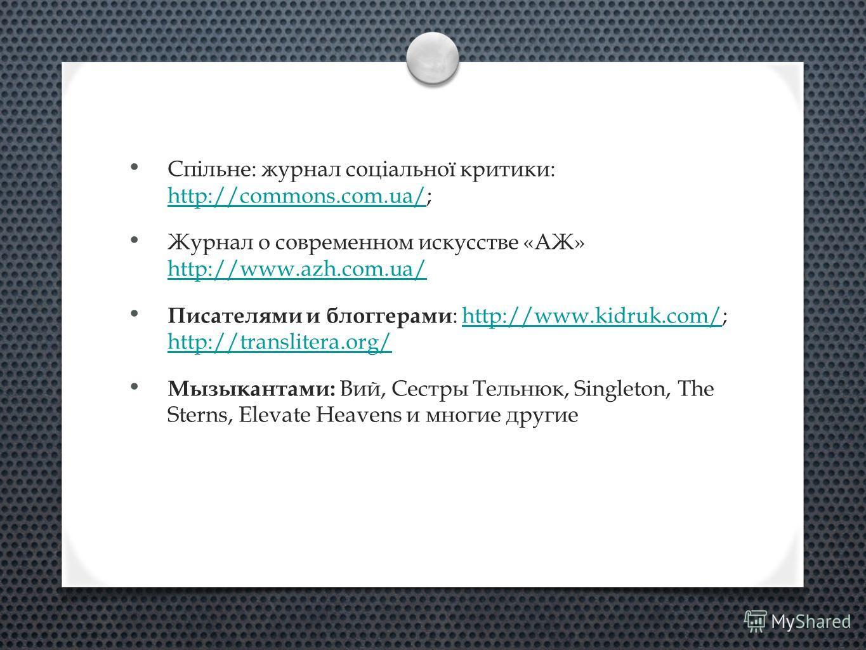 Спільне: журнал соціальної критики: http://commons.com.ua/; http://commons.com.ua/ Журнал о современном искусстве «АЖ» http://www.azh.com.ua/ http://www.azh.com.ua/ Писателями и блоггерами : http://www.kidruk.com/; http://translitera.org/http://www.k