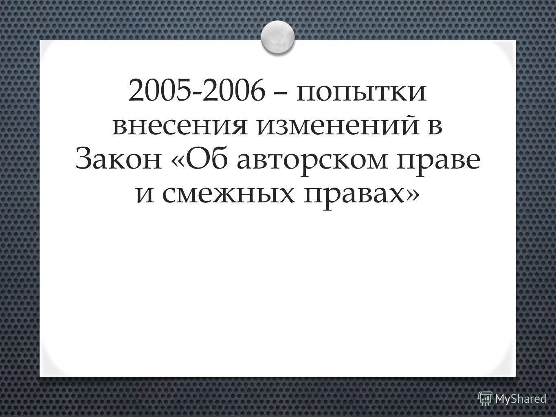 2005-2006 – попытки внесения изменений в Закон «Об авторском праве и смежных правах»