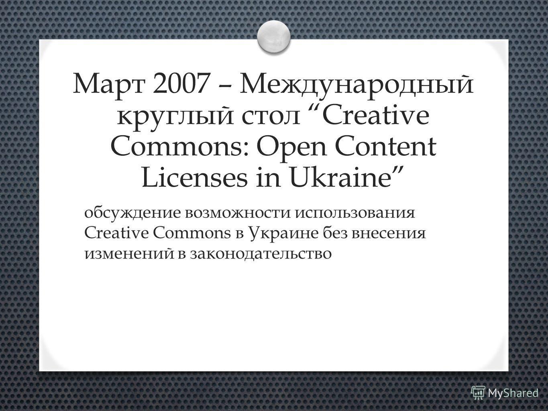 Март 2007 – Международный круглый стол Creative Commons: Open Content Licenses in Ukraine обсуждение возможности использования Creative Commons в Украине без внесения изменений в законодательство