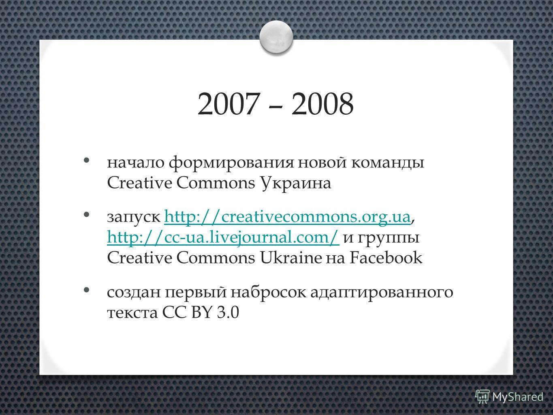 2007 – 2008 начало формирования новой команды Creative Commons Украина запуск http://creativecommons.org.ua, http://cc-ua.livejournal.com/ и группы Creative Commons Ukraine на Facebookhttp://creativecommons.org.ua http://cc-ua.livejournal.com/ создан