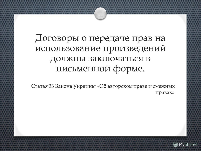 Договоры о передаче прав на использование произведений должны заключаться в письменной форме. Статья 33 Закона Украины «Об авторском праве и смежных правах»