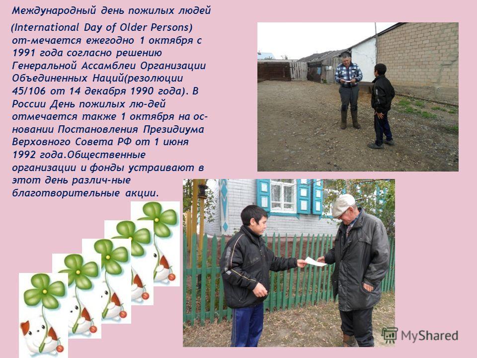 Международный день пожилых людей (International Day of Older Persons) от-мечается ежегодно 1 октября с 1991 года согласно решению Генеральной Ассамблеи Организации Объединенных Наций(резолюции 45/106 от 14 декабря 1990 года). В России День пожилых лю