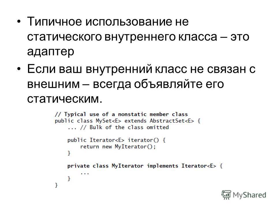 Типичное использование не статического внутреннего класса – это адаптер Если ваш внутренний класс не связан с внешним – всегда объявляйте его статическим.