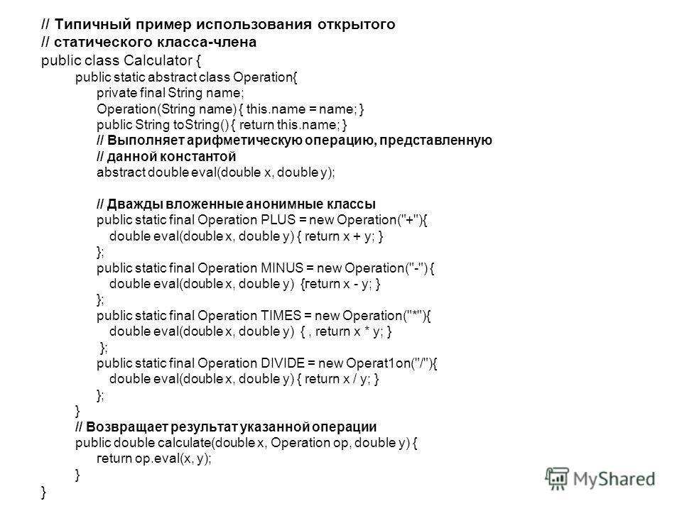 // Типичный пример использования открытого // статического класса-члена public class Calculator { public static abstract class Operation{ private final String name; Operation(String name) { this.name = name; } public String toString() { return this.n