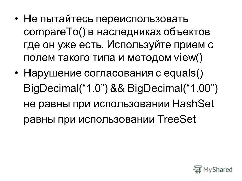 Не пытайтесь переиспользовать compareTo() в наследниках объектов где он уже есть. Используйте прием с полем такого типа и методом view() Нарушение согласования с equals() BigDecimal(1.0) && BigDecimal(1.00) не равны при использовании HashSet равны пр