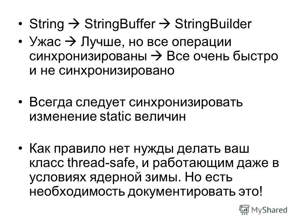 String StringBuffer StringBuilder Ужас Лучше, но все операции синхронизированы Все очень быстро и не синхронизировано Всегда следует синхронизировать изменение static величин Как правило нет нужды делать ваш класс thread-safe, и работающим даже в усл