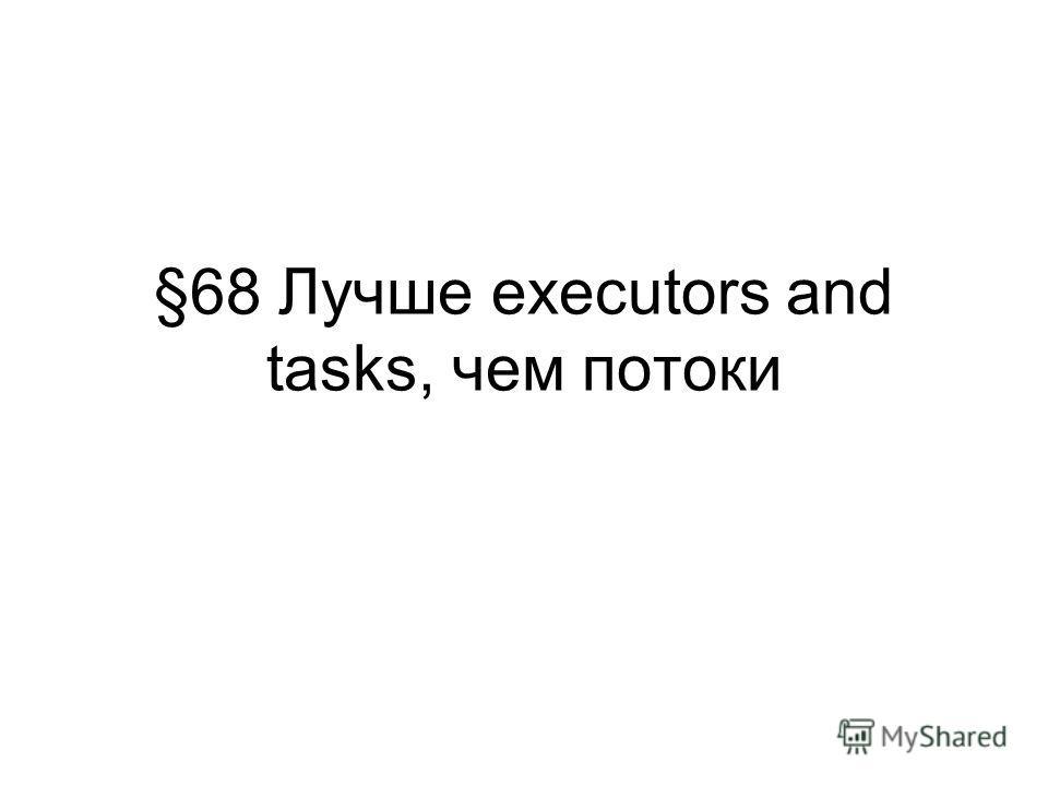 §68 Лучше executors and tasks, чем потоки