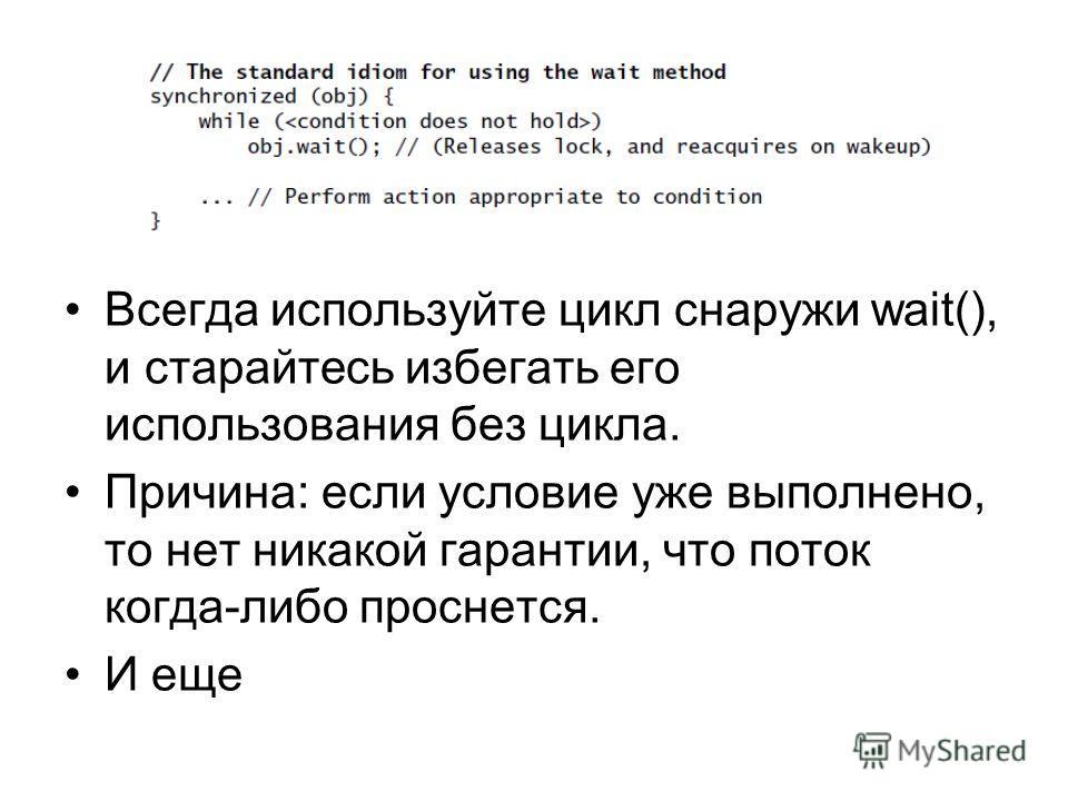 Всегда используйте цикл снаружи wait(), и старайтесь избегать его использования без цикла. Причина: если условие уже выполнено, то нет никакой гарантии, что поток когда-либо проснется. И еще
