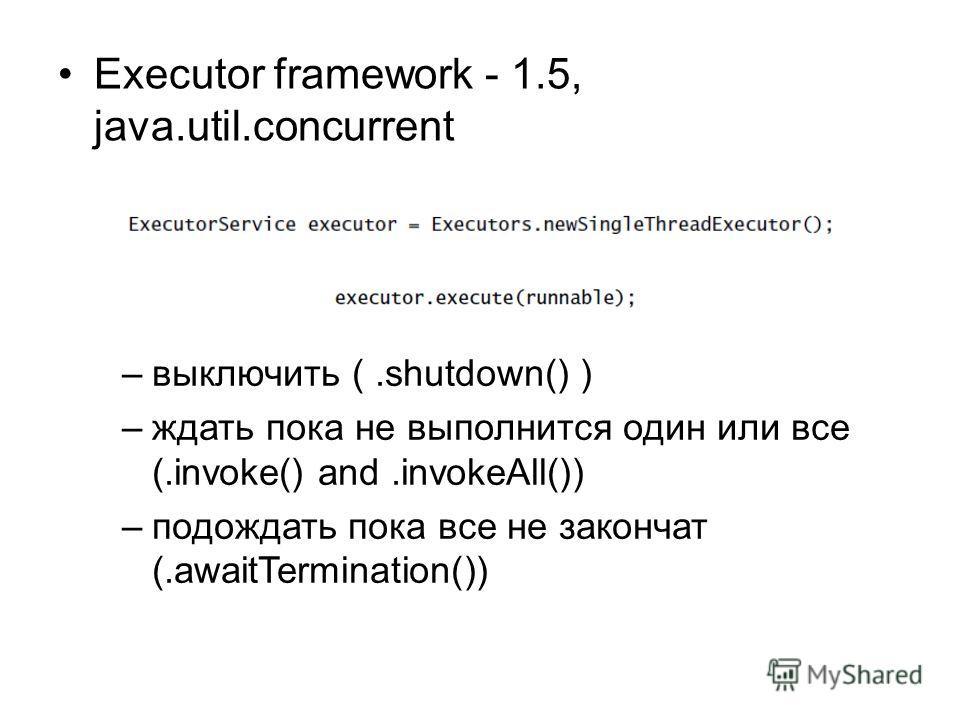 Executor framework - 1.5, java.util.concurrent –выключить (.shutdown() ) –ждать пока не выполнится один или все (.invoke() and.invokeAll()) –подождать пока все не закончат (.awaitTermination())