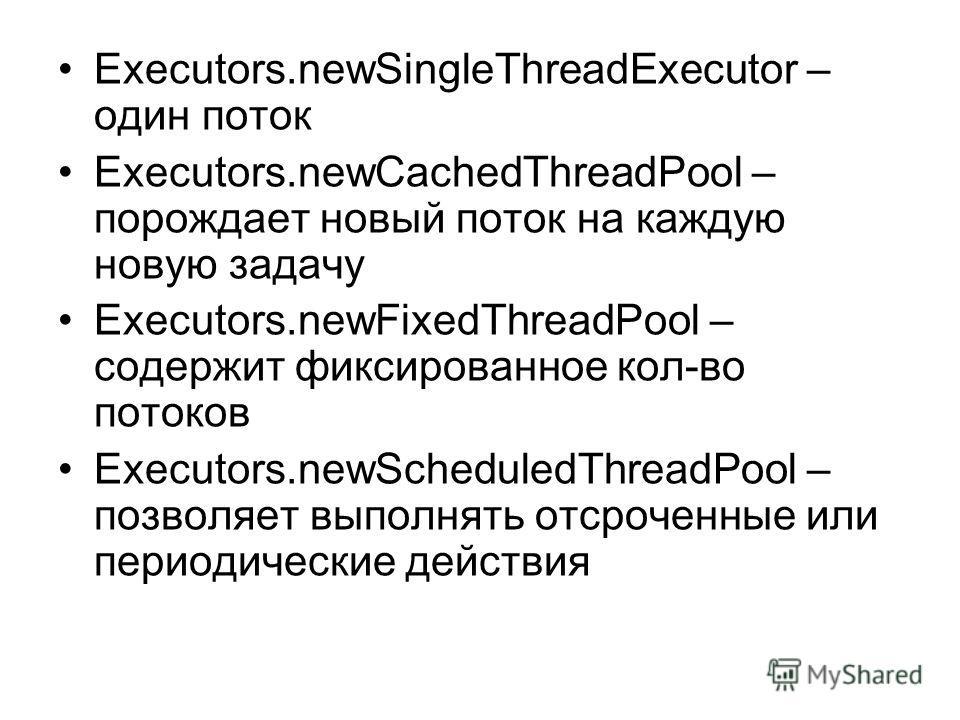 Executors.newSingleThreadExecutor – один поток Executors.newCachedThreadPool – порождает новый поток на каждую новую задачу Executors.newFixedThreadPool – содержит фиксированное кол-во потоков Executors.newScheduledThreadPool – позволяет выполнять от