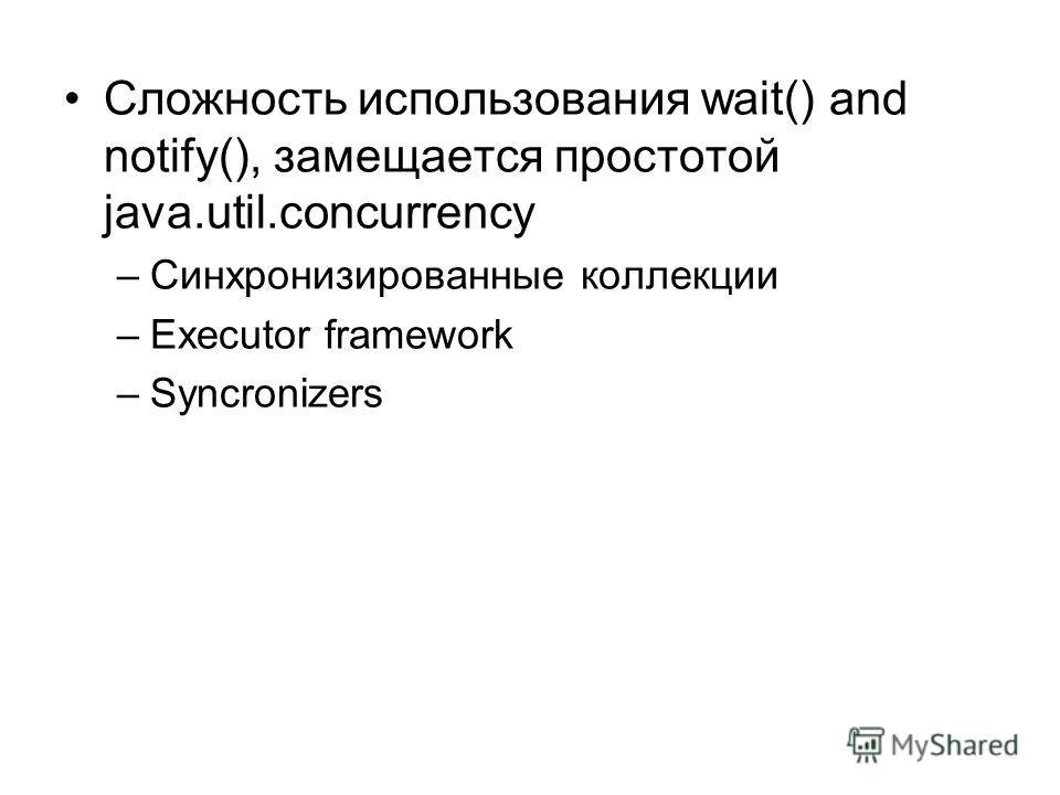 Сложность использования wait() and notify(), замещается простотой java.util.concurrency –Синхронизированные коллекции –Executor framework –Syncronizers