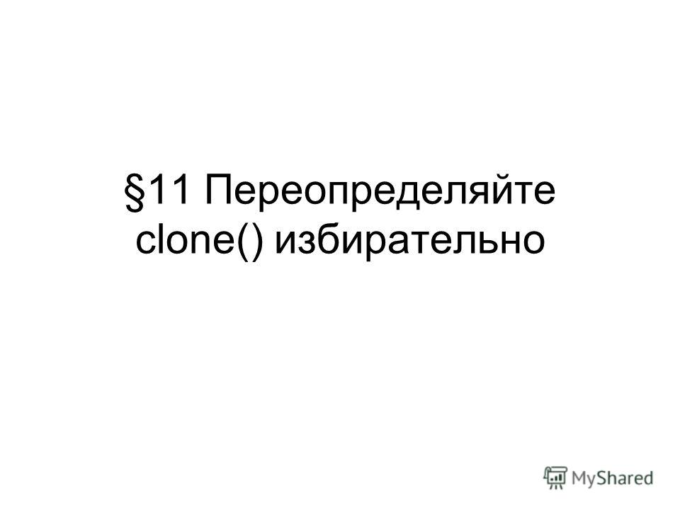 §11 Переопределяйте clone() избирательно