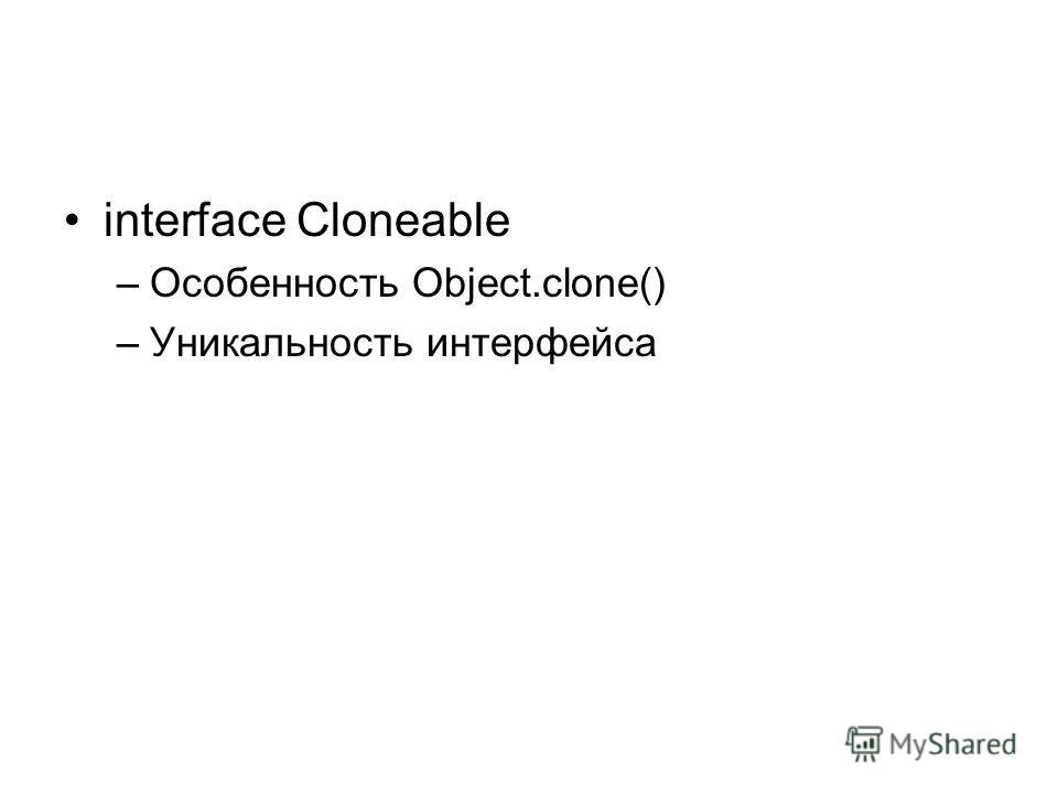 interface Cloneable –Особенность Object.clone() –Уникальность интерфейса