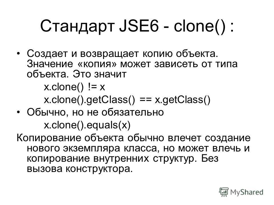 Стандарт JSE6 - clone() : Создает и возвращает копию объекта. Значение «копия» может зависеть от типа объекта. Это значит x.clone() != x x.clone().getClass() == x.getClass() Обычно, но не обязательно x.clone().equals(x) Копирование объекта обычно вле