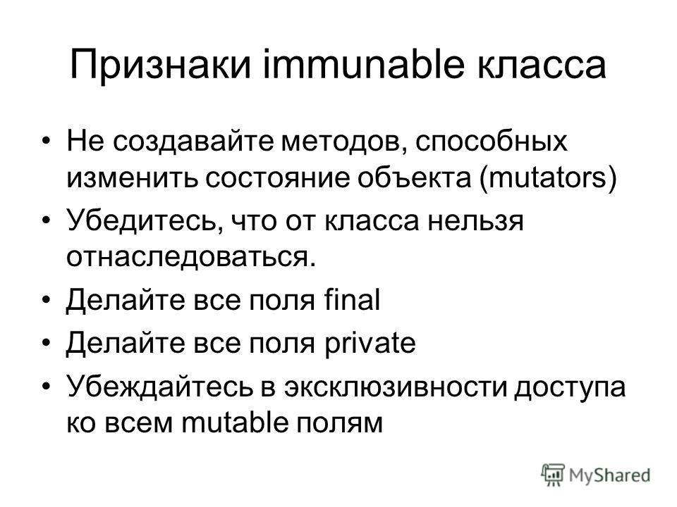 Признаки immunable класса Не создавайте методов, способных изменить состояние объекта (mutators) Убедитесь, что от класса нельзя отнаследоваться. Делайте все поля final Делайте все поля private Убеждайтесь в эксклюзивности доступа ко всем mutable пол