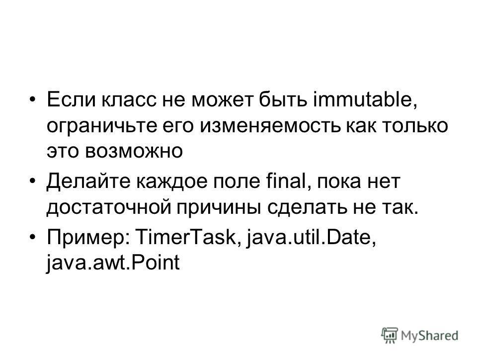 Если класс не может быть immutable, ограничьте его изменяемость как только это возможно Делайте каждое поле final, пока нет достаточной причины сделать не так. Пример: TimerTask, java.util.Date, java.awt.Point