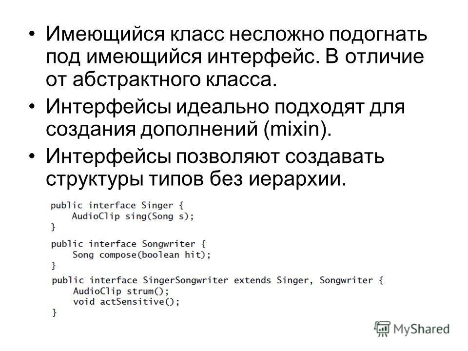Имеющийся класс несложно подогнать под имеющийся интерфейс. В отличие от абстрактного класса. Интерфейсы идеально подходят для создания дополнений (mixin). Интерфейсы позволяют создавать структуры типов без иерархии.