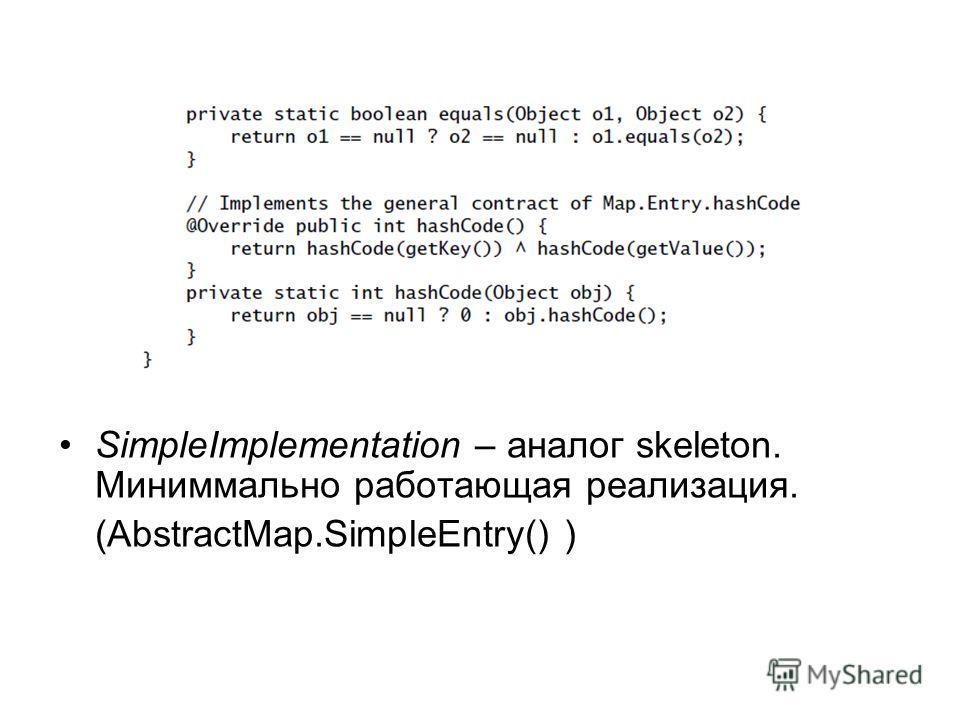 SimpleImplementation – аналог skeleton. Миниммально работающая реализация. (AbstractMap.SimpleEntry() )