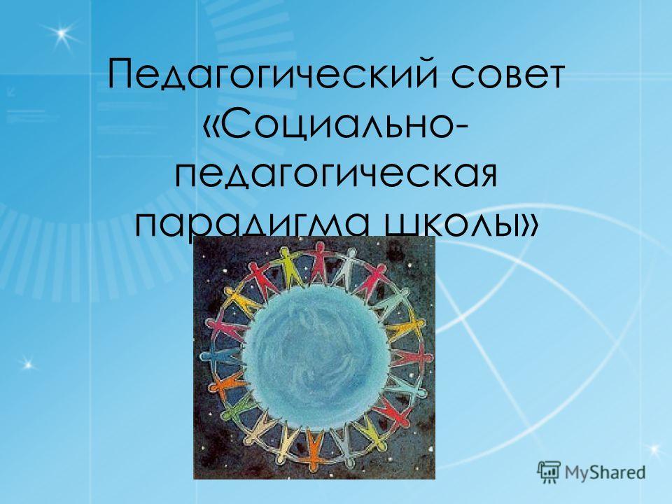 Педагогический совет «Социально- педагогическая парадигма школы»