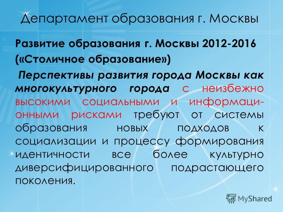 Департамент образования г. Москвы Развитие образования г. Москвы 2012-2016 («Столичное образование») Перспективы развития города Москвы как многокультурного города с неизбежно высокими социальными и информаци- онными рисками требуют от системы образо