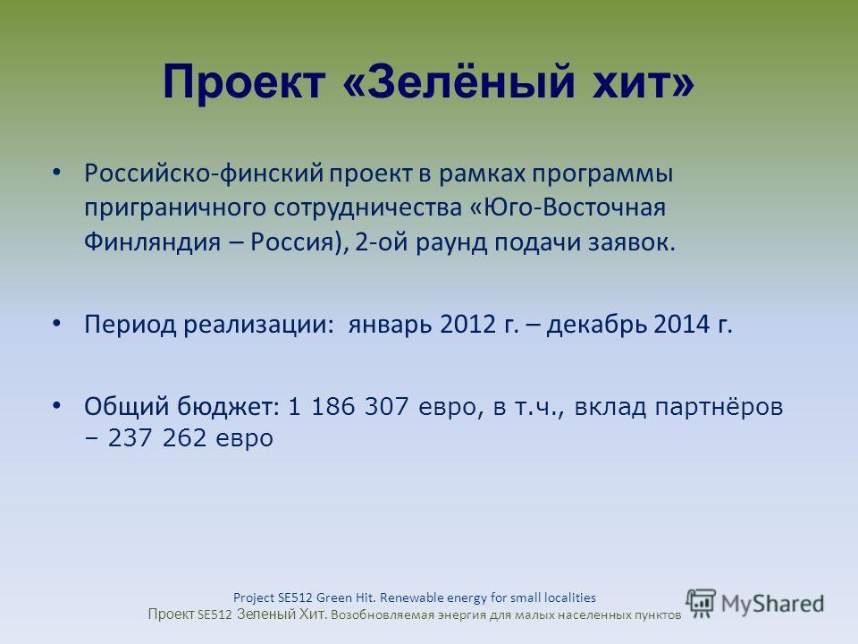Проект «Зелёный хит» Российско-финский проект в рамках программы приграничного сотрудничества «Юго-Восточная Финляндия – Россия), 2-ой раунд подачи заявок. Период реализации: январь 2012 г. – декабрь 2014 г. Общий бюджет: 1 186 307 евро, в т.ч., вкла