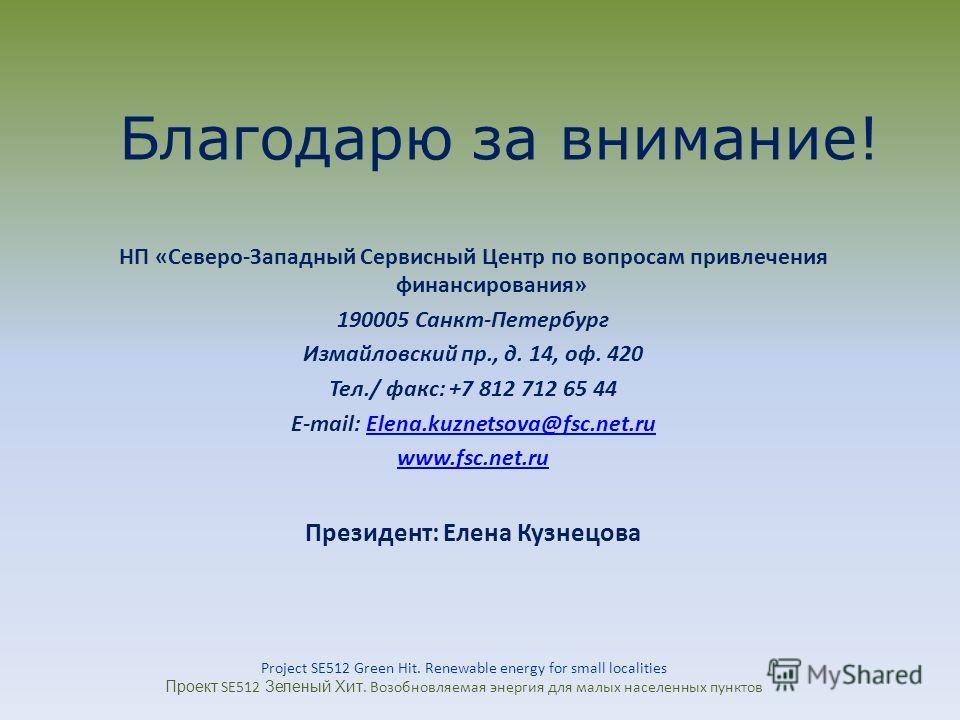Благодарю за внимание! НП «Северо-Западный Сервисный Центр по вопросам привлечения финансирования» 190005 Санкт-Петербург Измайловский пр., д. 14, оф. 420 Тел./ факс: +7 812 712 65 44 E-mail: Elena.kuznetsova@fsc.net.ruElena.kuznetsova@fsc.net.ru www