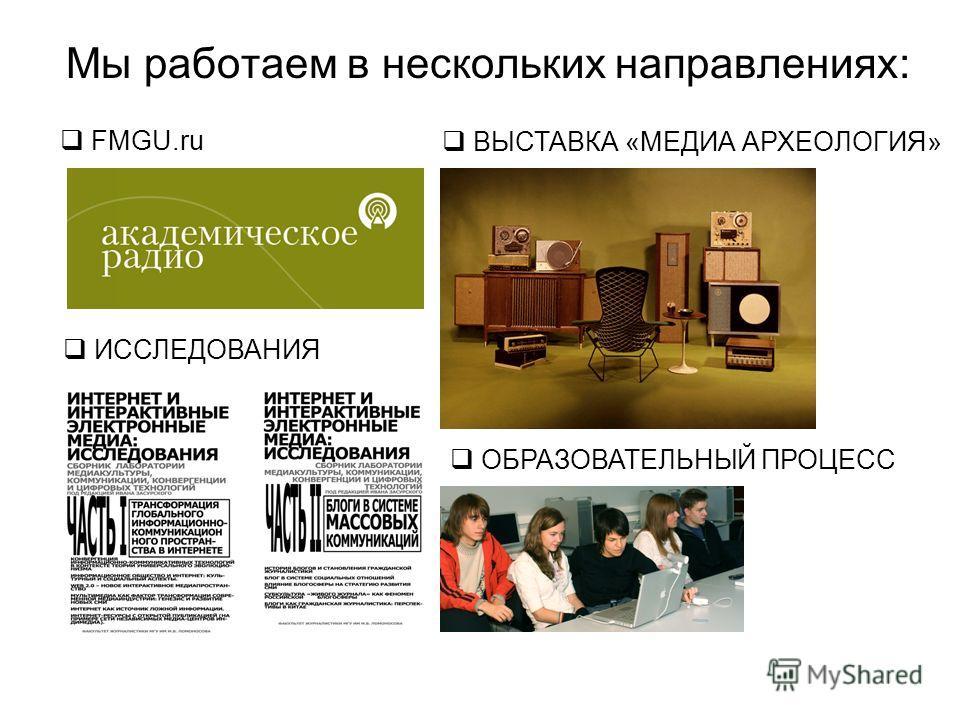 FMGU.ru Мы работаем в нескольких направлениях: ВЫСТАВКА «МЕДИА АРХЕОЛОГИЯ» ИССЛЕДОВАНИЯ ОБРАЗОВАТЕЛЬНЫЙ ПРОЦЕСС