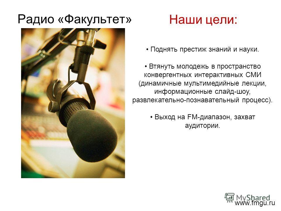 Радио «Факультет» Наши цели: Поднять престиж знаний и науки. Втянуть молодежь в пространство конвергентных интерактивных СМИ (динамичные мультимедийные лекции, информационные слайд-шоу, развлекательно-познавательный процесс). Выход на FM-диапазон, за