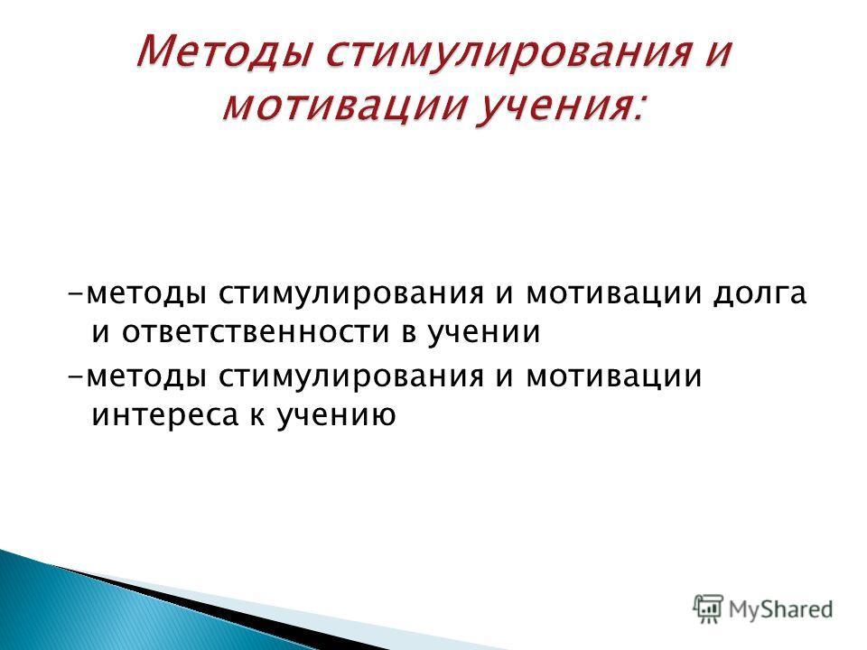 -методы стимулирования и мотивации долга и ответственности в учении -методы стимулирования и мотивации интереса к учению