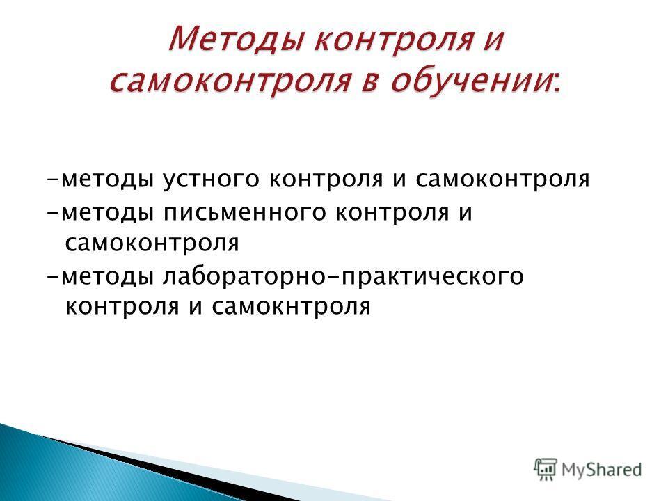 -методы устного контроля и самоконтроля -методы письменного контроля и самоконтроля -методы лабораторно-практического контроля и самокнтроля