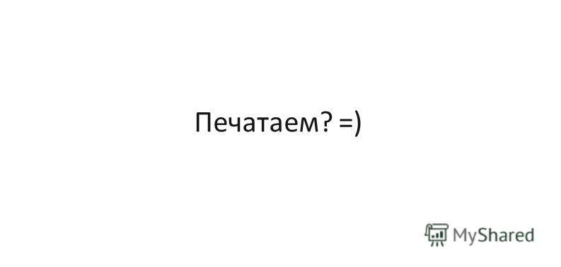 Печатаем? =)