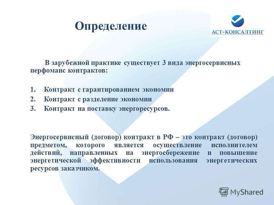 Определение В зарубежной практике существует 3 вида энергосервисных перфоманс контрактов: 1.Контракт с гарантированием экономии 2.Контракт с разделение экономии 3.Контракт на поставку энергоресурсов. Энергосервисный (договор) контракт в РФ – это конт