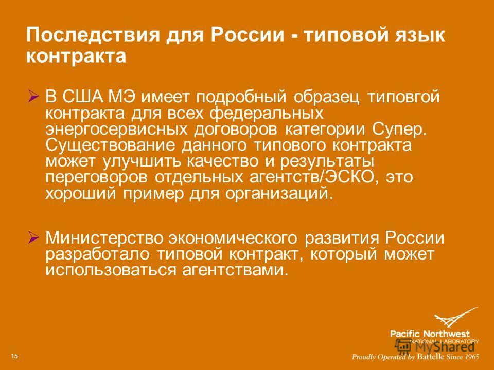 Последствия для России - типовой язык контракта В США МЭ имеет подробный образец типовгой контракта для всех федеральных энергосервисных договоров категории Супер. Существование данного типового контракта может улучшить качество и результаты перегово