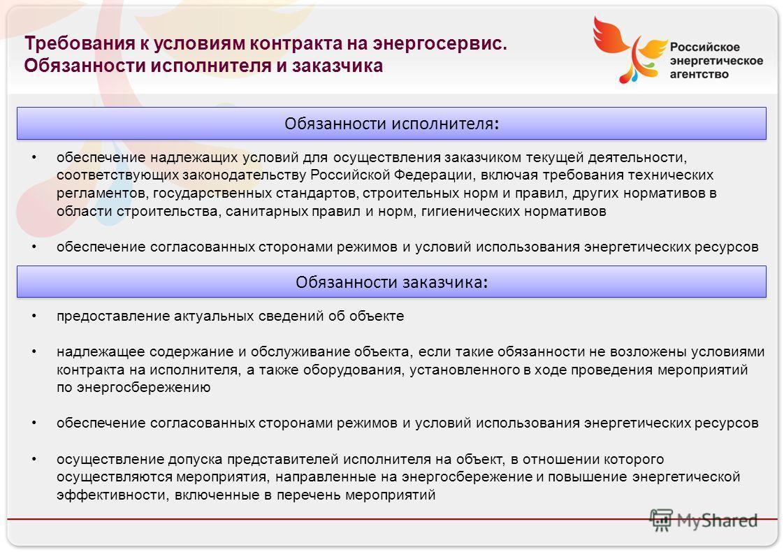 Российское энергетическое агентство 13.08.10 Требования к условиям контракта на энергосервис. Обязанности исполнителя и заказчика Обязанности исполнителя: обеспечение надлежащих условий для осуществления заказчиком текущей деятельности, соответствующ
