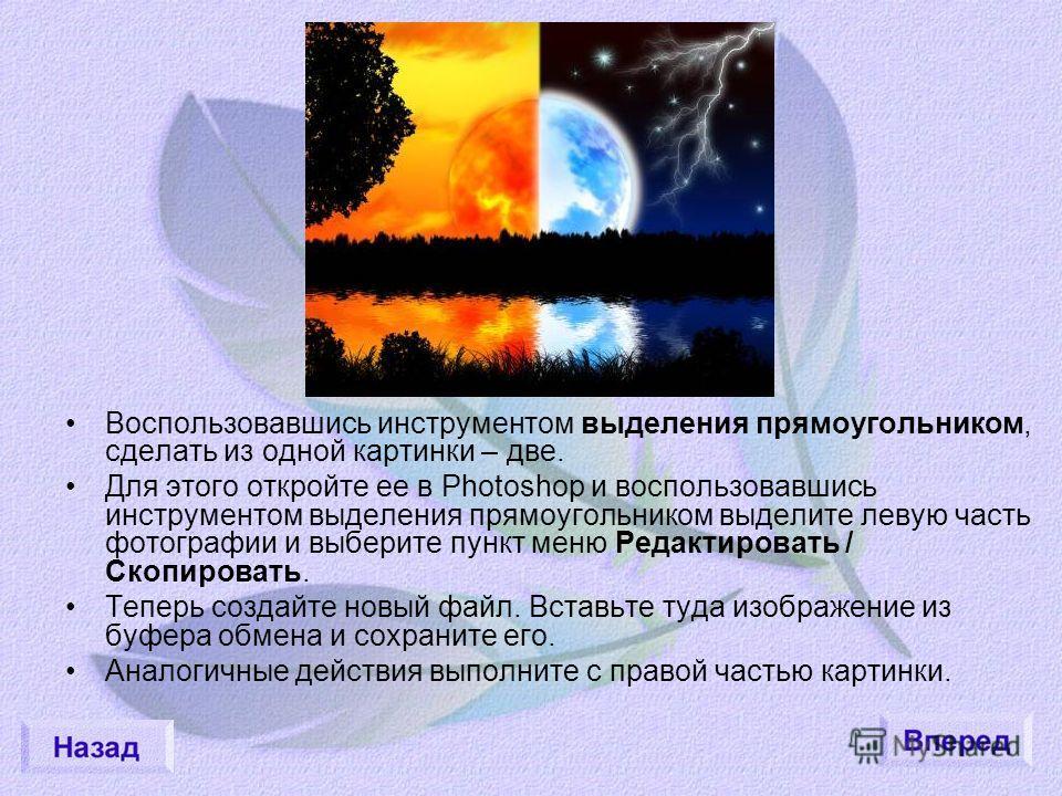 Воспользовавшись инструментом выделения прямоугольником, сделать из одной картинки – две. Для этого откройте ее в Photoshop и воспользовавшись инструментом выделения прямоугольником выделите левую часть фотографии и выберите пункт меню Редактировать