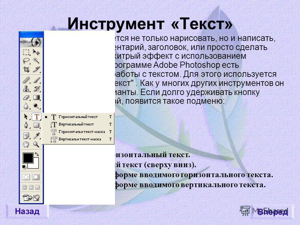Инструмент «Текст» Иногда требуется не только нарисовать, но и написать, скажем, комментарий, заголовок, или просто сделать какой-нибудь хитрый эффект с использованием символов. В программе Adobe Photoshop есть возможность работы с текстом. Для этого