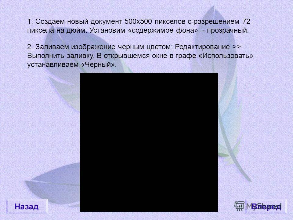 1. Создаем новый документ 500х500 пикселов с разрешением 72 пиксела на дюйм. Установим «содержимое фона» - прозрачный. 2. Заливаем изображение черным цветом: Редактирование >> Выполнить заливку. В открывшемся окне в графе «Использовать» устанавливаем