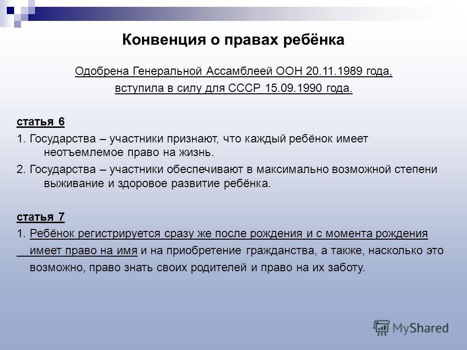 Конвенция о правах ребёнка Одобрена Генеральной Ассамблеей ООН 20.11.1989 года, вступила в силу для СССР 15.09.1990 года. статья 6 1. Государства – участники признают, что каждый ребёнок имеет неотъемлемое право на жизнь. 2. Государства – участники о