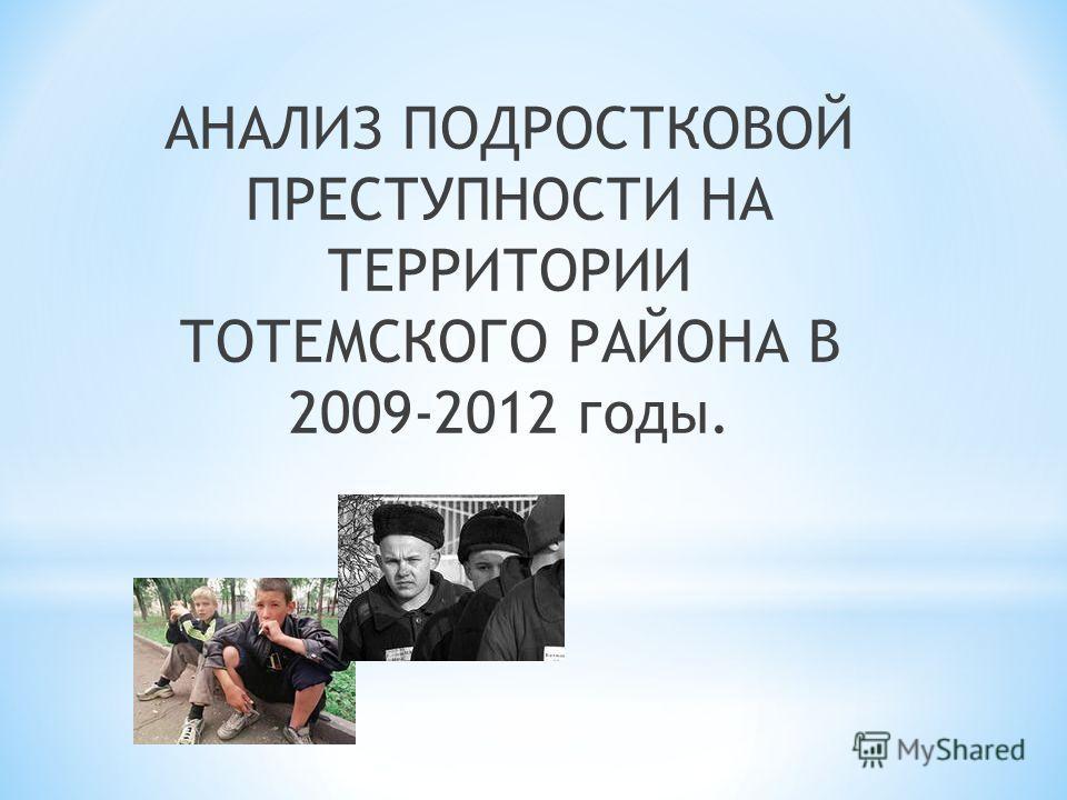 АНАЛИЗ ПОДРОСТКОВОЙ ПРЕСТУПНОСТИ НА ТЕРРИТОРИИ ТОТЕМСКОГО РАЙОНА В 2009-2012 годы.
