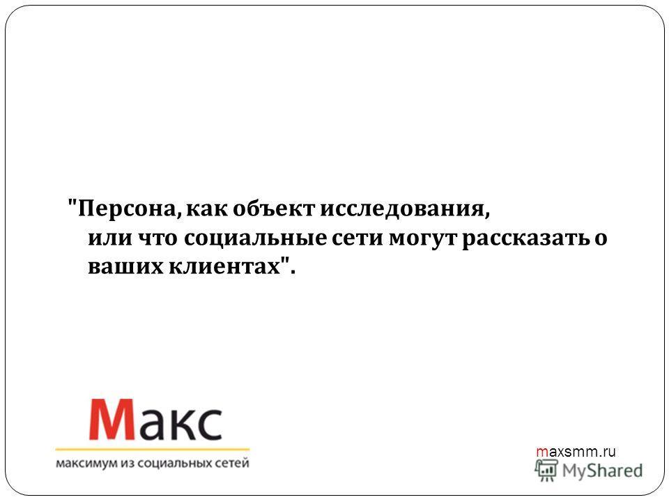 Персона, как объект исследования, или что социальные сети могут рассказать о ваших клиентах . maxsmm.ru