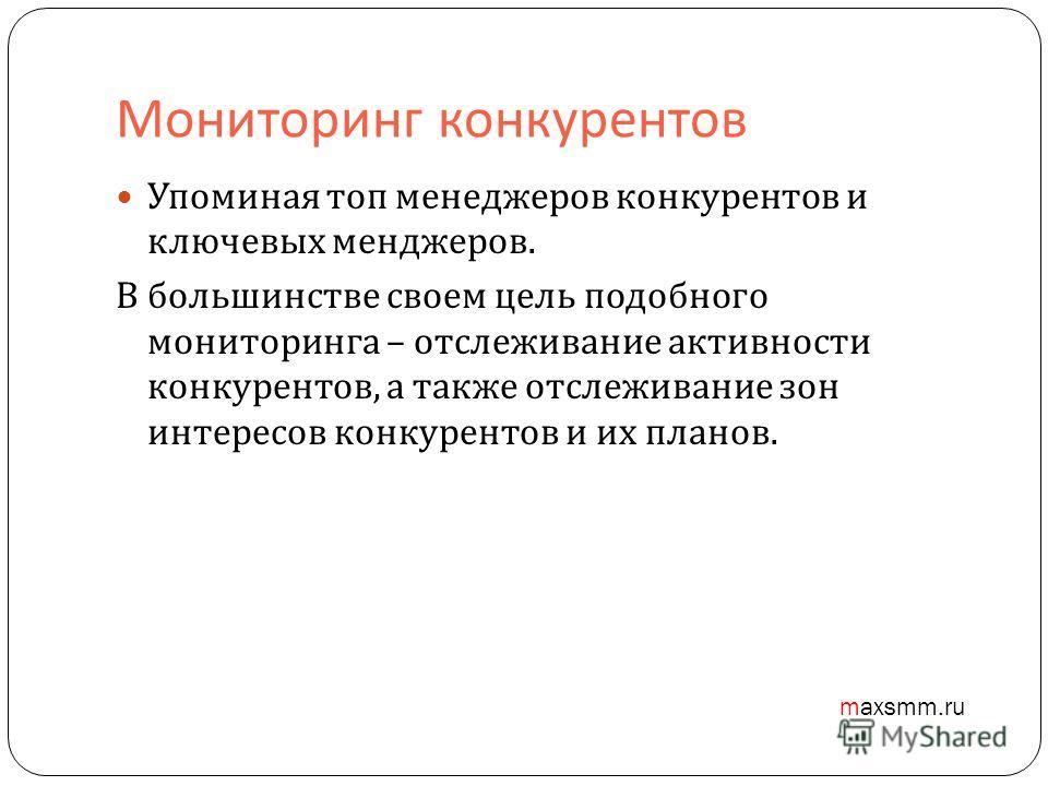 Мониторинг конкурентов Упоминая топ менеджеров конкурентов и ключевых менджеров. В большинстве своем цель подобного мониторинга – отслеживание активности конкурентов, а также отслеживание зон интересов конкурентов и их планов. maxsmm.ru