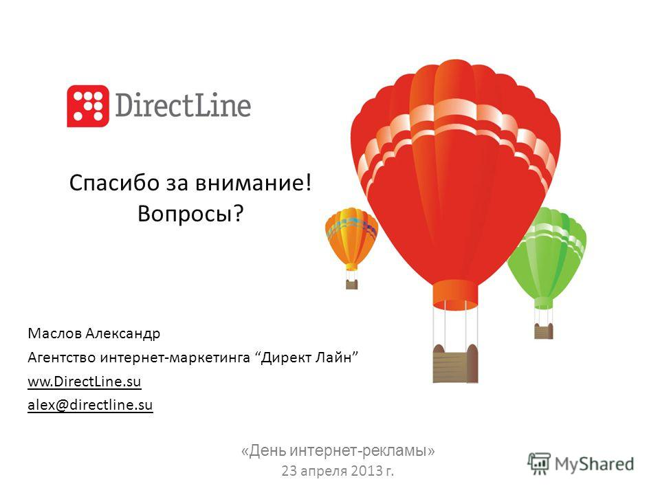 Спасибо за внимание! Вопросы? Маслов Александр Агентство интернет-маркетинга Директ Лайн ww.DirectLine.su alex@directline.su «День интернет-рекламы» 23 апреля 2013 г.