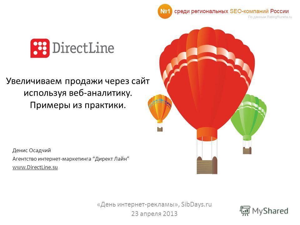 Увеличиваем продажи через сайт используя веб-аналитику. Примеры из практики. Денис Осадчий Агентство интернет-маркетинга Директ Лайн www.DirectLine.su «День интернет-рекламы», SibDays.ru 23 апреля 2013