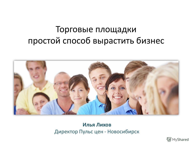 Торговые площадки простой способ вырастить бизнес Илья Лихов Директор Пульс цен - Новосибирск