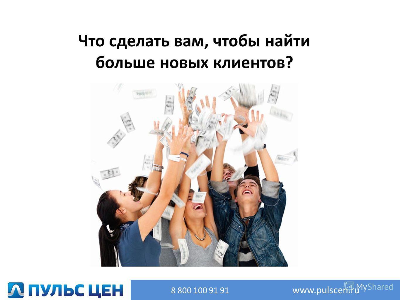 Что сделать вам, чтобы найти больше новых клиентов? 8 800 100 91 91 www.pulscen.ru